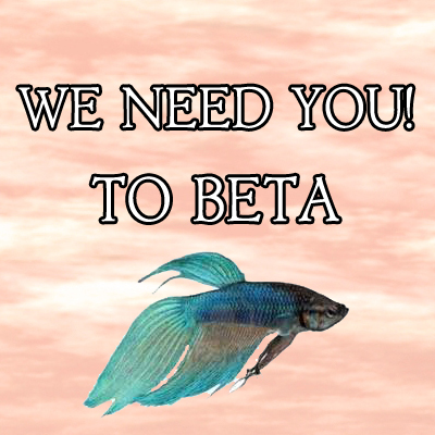 WE NEED YOU TO BETA